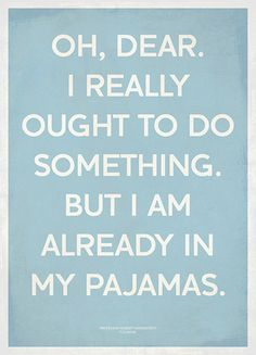 I totally have days like this... mostly because I never got out of my pajamas