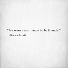 """We were never meant to be friends."" - Ranata Suzuki * broken, lost, missing, you, I miss him, lost, tumblr, love, relationship, beautiful, words, quotes, story, quote, sad, breakup, broken heart, heartbroken, loss, loneliness, depression, depressed, unrequited, broken, you broke me, break down, typography, written, writing, word porn, relatable * pinterest.com/ranatasuzuki"