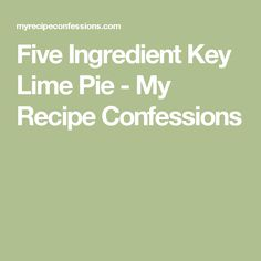 Five Ingredient Key Lime Pie - My Recipe Confessions