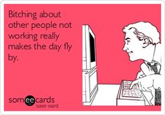 """Bitching about other people not working really makes the day fly by."" Some eCards"