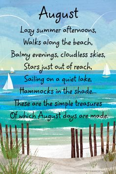 August Lazy summer afternoons, Walks along the beach, Balmy evenings, cloudless skies, Stars just out of reach, Sailing on a quiet lake, Hammocks in the shade... These are the simple treasures Of which August days are made.