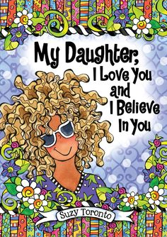 My Daughter, I Love You and I Believe in You by Suzy Toronto. Best-selling author/artist Suzy Toronto has created this inspiring keepsake book filled with words of hope, wisdom, and support to remind your daughter how special she is. Suzy's wonderful and wacky illustrations add to the charm of this touching collection that every parent will want to give to their daughter to let her know you love her forever, for always, and no matter what.