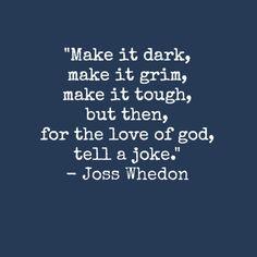 Make it dark, make it grim, make it tough, but then for the love of god, tell a joke. - Joss Whedon!