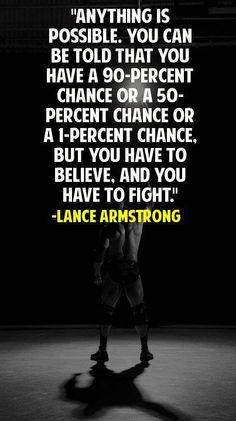 I know this is by Lance Armstrong but they are GREAT words for those of us fighting the fight!  BELIEVE and NEVER give up!