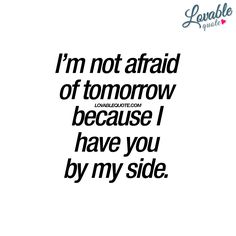 I'm not afraid of tomorrow because I have you by my side.   Together means giving strength to each other.. www.lovablequote.com