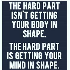 So how do you get your mind in shape? You tell yourself you are already the person you want to be! As you go through your day tell yourself I'm eating healthy because this is what a person who's lost 30 pounds does. As you go to workout tell yourself I wo