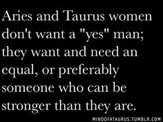 Aries and Taurus women are strong. They want and need an equal and prefer a man who can be stronger than they are.