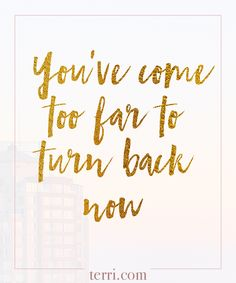 You've come too far to turn back now.  For more weekly podcast, motivational quotes and biblical, faith teachings as well as success tips, follow Terri Savelle Foy on Pinterest, Instagram, Facebook, Youtube or Twitter! *** Watch a short 8 minute FREE clip on HOW TO FOCUS ON YOUR 1 THING by clicking on this pin***