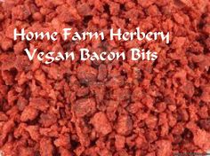 Vegan Bacon Bits, Order now, FREE shipping  Home Farm Herbery Vegan Bacon Bits are also Known As: Bacon Pieces or Bacon Granules and we know you don't have to be a vegan to enjoy these delicious and healthy vegan bits.  However, we have them here for our vegan customers and even though we ourselves are not vegans, we just love them.  Hand Packed Ingredients: Textured Soy, Partially Hydrogenated Soybean Oil, Salt, Corn Starch, Natural and Artificial Flavors, Caramel Color...