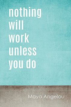 """Nothing Will Work Unless You Do Poster"" Maya Angelou #quotes"