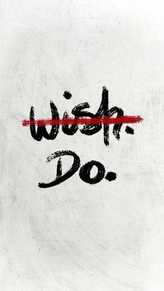 Don't wish, just do