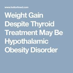 Weight Gain Despite Thyroid Treatment May Be Hypothalamic Obesity Disorder