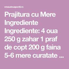 Prajitura cu Mere Ingrediente Ingrediente: 4 oua 250 g zahar 1 praf de copt 200 g faina 5-6 mere curatate si feliate scortisoara 10 linguri de ulei stafide Mod de preparare Albusurile se bat spuma cu zaharul, se adauga galbenusurile, praful de copt, faina, uleiul, merele, scortisoara Gourmet