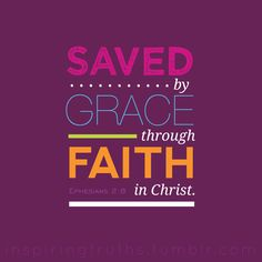 """For by grace you have been saved through faith. And this is not your own doing; it is the gift of God."" from Ephesians 2:8  We can't save ourselves. Only God can. ♥"