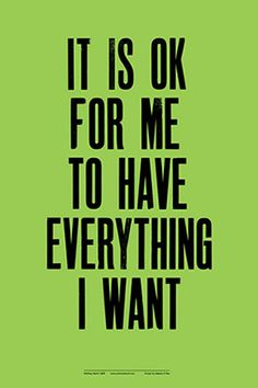 It is OK for me to have everything I want, by Anthony Burrill.