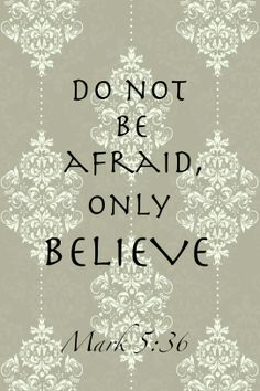 "Ignoring what they said, Jesus told the synagogue ruler, ""do not be afraid; just believe. Mark5:36"