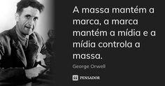 A massa mantém a marca, a marca mantém a mídia e a mídia controla a massa. — George Orwell