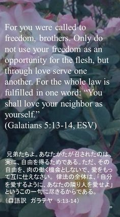 "For you were called to freedom, brothers. Only do not use your freedom as an opportunity for the flesh, but through love serve one another. For the whole law is fulfilled in one word: ""You shall love your neighbor as yourself.""(Galatians 5:13-14, ESV) 兄弟たちよ。あなたがたが召されたのは、実に、自由を得るためである。ただ、その自由を、肉の働く機会としないで、愛をもって互に仕えなさい。 律法の全体は、「自分を愛するように、あなたの隣り人を愛せよ」というこの一句に尽きるからである。 (口語訳 ガラテヤ 5:13-14)"
