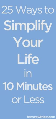 simple living: 25 ways to simplify your life in 10 minutes or less