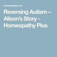Reversing Autism – Alison's Story - Homeopathy Plus