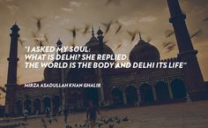 """I asked my soul: what is Delhi? She replied: The world is the body and Delhi its life"" ~ Mirza Asadullah Khan Ghalib #delhi"