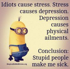 """Idiots cause stress. Stress causes depression. Depression causes physical ailments. Conclusion: Stupid people make me sick."" Minions Quotes Top 370 Funny Quotes With Pictures Sayings 40 Funny Minion Memes, Minions Quotes, Minions Minions, Funny Humor, Minion Humor, Evil Minions, Hilarious Quotes, Sarcasm Humor, Car Humor"