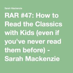RAR #47: How to Read the Classics with Kids (even if you've never read them before) - Sarah Mackenzie