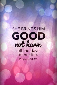 Proverbs 31:12....Girls, you can bring your future husband GOOD, not harm, all the days of your life, even before you meet him.  Save your heart, mind & body for your future husband.  <3