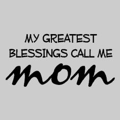 My greatest blessings call me mom...yes they do and yes they are!
