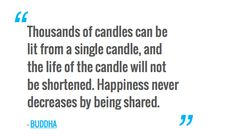 Thousands of candles can be lit from a single candle, and the life of the candle will not be shortened. Happiness never decreases by being shared. — BUDDHA