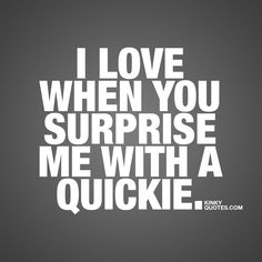 """I love when you surprise me with a quickie."" There's nothing sexier than that impulsive, raw and uninhibited kind of desire when he or she is just so damn irresistible that you just gotta have sex right there and then. Quickies are simply amazing. And remember.. You can have a quickie pretty much anywhere and at anytime.. In the morning, during your lunch break or ANYTIME you get that feeling www.kinkyquotes.com for all our ORIGINAL naughty quotes about sex and love!"