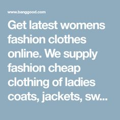 Get latest womens fashion clothes online. We supply fashion cheap clothing of ladies coats, jackets, sweaters, dresses, t-shirts, blouses, skirts, pants with wholesale price. Everything here is perfect! - Banggood Mobile
