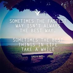 Sometimes the fastest way isn't the best way. Sometimes the best things in life take a while.