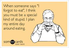 When someone says 'I forgot to eat', I think you must be a special kind of stupid. I plan my entire day around eating.