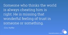 Someone who thinks the world is always cheating him is right. He is missing that wonderful feeling of trust in someone or something.