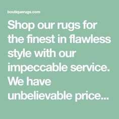 Shop our rugs for the finest in flawless style with our impeccable service. We have unbelievable prices to help you find your trendy rug to complete your home perfectly. Boutique Rugs helps you live the elusive, not the all-inclusive lifestyle.