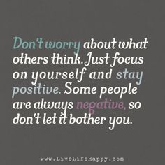 Don't worry about what others think. Just focus on yourself and stay positive. Some people are always negative, so don't let it bother you.