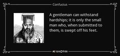 A gentleman can withstand hardships; it is only the small man who, when submitted to them, is swept off his feet. - Confucius