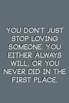 You don't just stop loving someone. You either always will, or you never did in the first place. | Inspirational Quotes