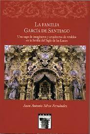 La familia García de Santiago : una saga de imagineros y arquitectos de retablos en la Sevilla del Siglo de las Luces, 2012 http://absysnet.bbtk.ull.es/cgi-bin/abnetopac01?TITN=501305