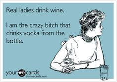 Real ladies drink wine. I am the crazy bitch that drinks vodka from the bottle :)