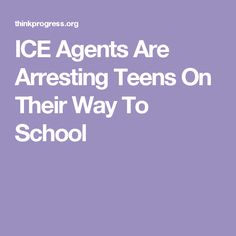 ICE Agents Are Arresting Teens On Their Way To School