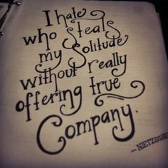 I hate who steals my solitude without really offering company.