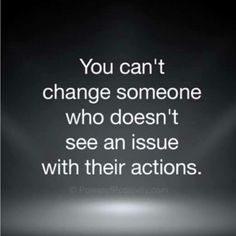 I can't change someone who doesn't see an issue with their actions.