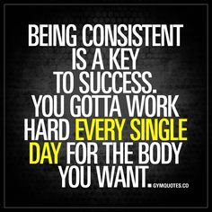 """Being consistent is a key to success. You gotta work hard every single day for the body you want."" - Consistency is without a doubt one of the main keys to success. In order to achieve success and get the body you want, you need to work hard. Every single day. #keepgrinding #beconsistent #nevergiveup www.gymquotes.co"