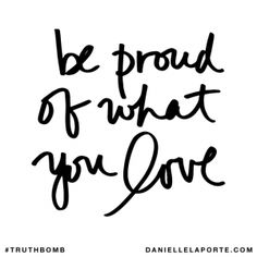 Be proud of what you love. @DanielleLaPorte #Truthbomb http://www.daniellelaporte.com/truthbomb/truthbomb-968/
