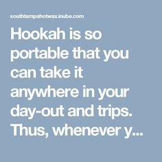Hookah is so portable that you can take it anywhere in your day-out and trips. Thus, whenever you are going out, just wrap your hookah and place it in your car.