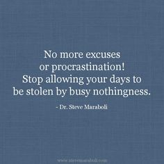 """""""No more excuses or procrastination! Stop allowing your days to be stolen by busy nothingness."""""""