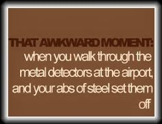 That awkward moment when you walk through the metal detectors at the airport and your abs of steel set them off.  I hate when that happens!