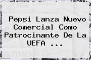 http://tecnoautos.com/wp-content/uploads/imagenes/tendencias/thumbs/pepsi-lanza-nuevo-comercial-como-patrocinante-de-la-uefa.jpg UEFA Champions League. Pepsi lanza nuevo comercial como patrocinante de la UEFA ..., Enlaces, Imágenes, Videos y Tweets - http://tecnoautos.com/actualidad/uefa-champions-league-pepsi-lanza-nuevo-comercial-como-patrocinante-de-la-uefa/